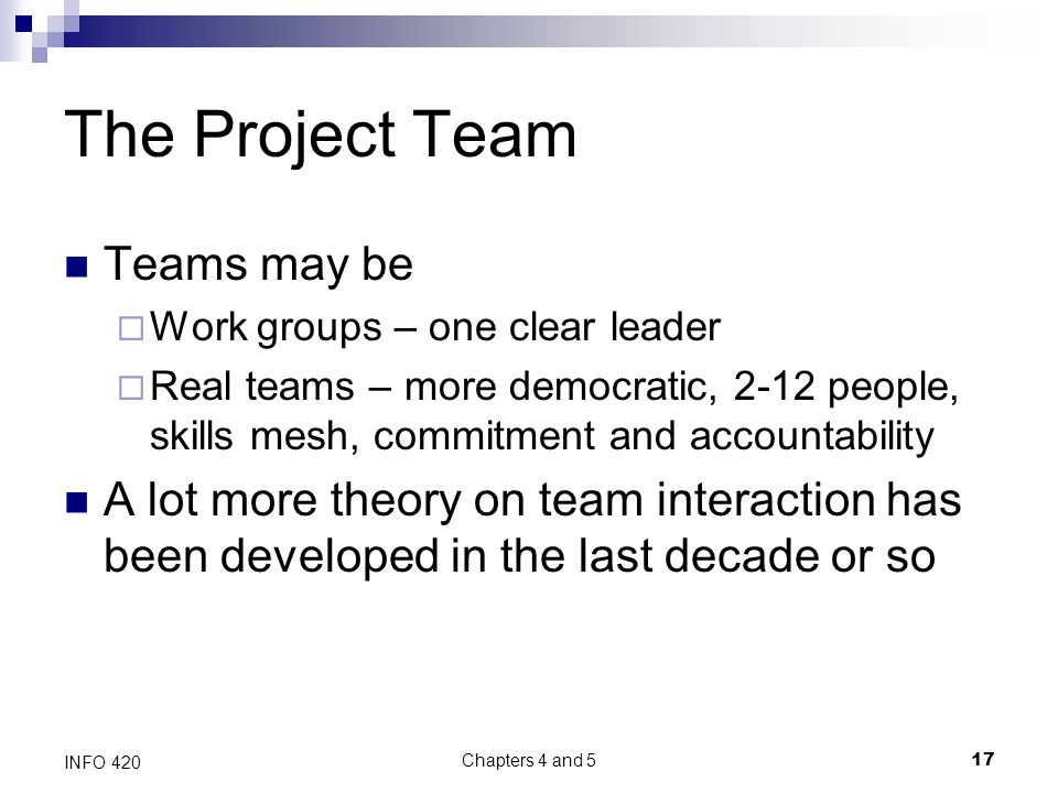 Chapters 4 and 5 17 INFO 420 The Project Team Teams may be  Work groups – one clear leader  Real teams – more democratic, 2-12 people, skills mesh, commitment and accountability A lot more theory on team interaction has been developed in the last decade or so