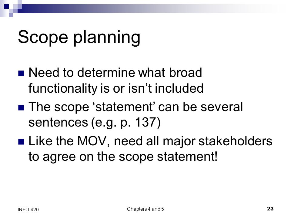 Chapters 4 and 5 23 INFO 420 Scope planning Need to determine what broad functionality is or isn't included The scope 'statement' can be several sentences (e.g.
