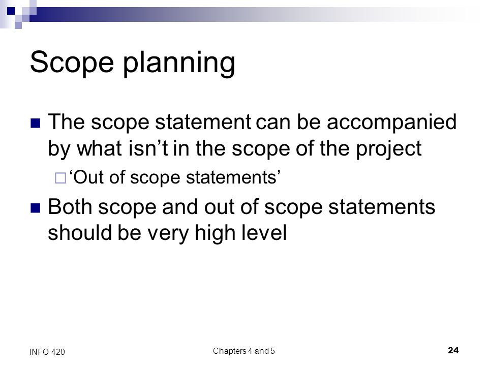 Chapters 4 and 5 24 INFO 420 Scope planning The scope statement can be accompanied by what isn't in the scope of the project  'Out of scope statements' Both scope and out of scope statements should be very high level