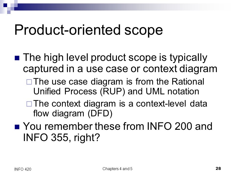 Chapters 4 and 5 28 INFO 420 Product-oriented scope The high level product scope is typically captured in a use case or context diagram  The use case diagram is from the Rational Unified Process (RUP) and UML notation  The context diagram is a context-level data flow diagram (DFD) You remember these from INFO 200 and INFO 355, right