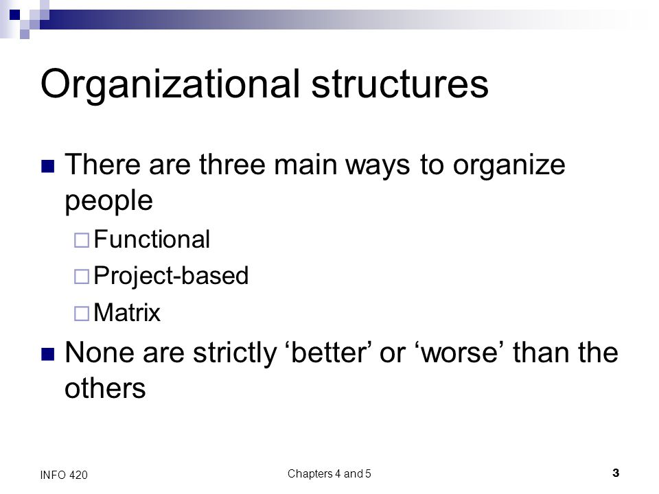 Chapters 4 and 5 3 INFO 420 Organizational structures There are three main ways to organize people  Functional  Project-based  Matrix None are strictly 'better' or 'worse' than the others