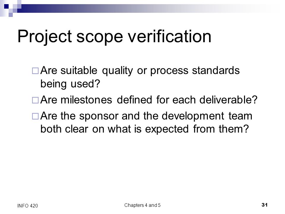 Chapters 4 and 5 31 INFO 420 Project scope verification  Are suitable quality or process standards being used.