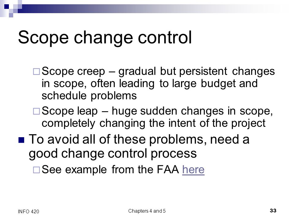 Chapters 4 and 5 33 INFO 420 Scope change control  Scope creep – gradual but persistent changes in scope, often leading to large budget and schedule problems  Scope leap – huge sudden changes in scope, completely changing the intent of the project To avoid all of these problems, need a good change control process  See example from the FAA herehere