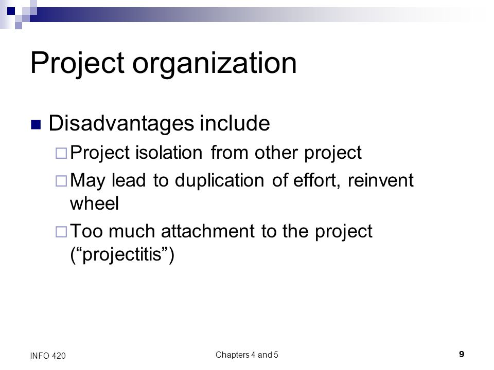 Chapters 4 and 5 9 INFO 420 Project organization Disadvantages include  Project isolation from other project  May lead to duplication of effort, reinvent wheel  Too much attachment to the project ( projectitis )