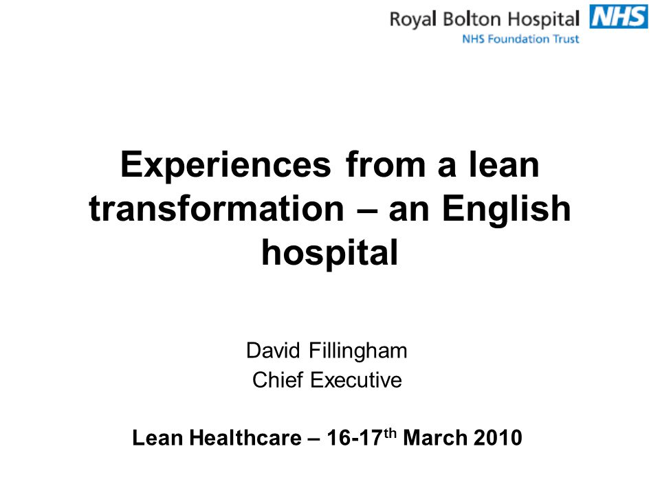 David Fillingham Chief Executive Lean Healthcare – 16-17 th March 2010 Experiences from a lean transformation – an English hospital
