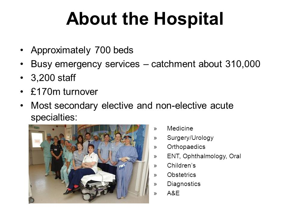 About the Hospital Approximately 700 beds Busy emergency services – catchment about 310,000 3,200 staff £170m turnover Most secondary elective and non-elective acute specialties: »Medicine »Surgery/Urology »Orthopaedics »ENT, Ophthalmology, Oral »Children's »Obstetrics »Diagnostics »A&E