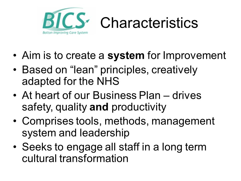 Characteristics Aim is to create a system for Improvement Based on lean principles, creatively adapted for the NHS At heart of our Business Plan – drives safety, quality and productivity Comprises tools, methods, management system and leadership Seeks to engage all staff in a long term cultural transformation