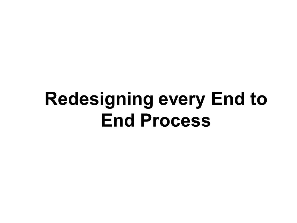 Redesigning every End to End Process