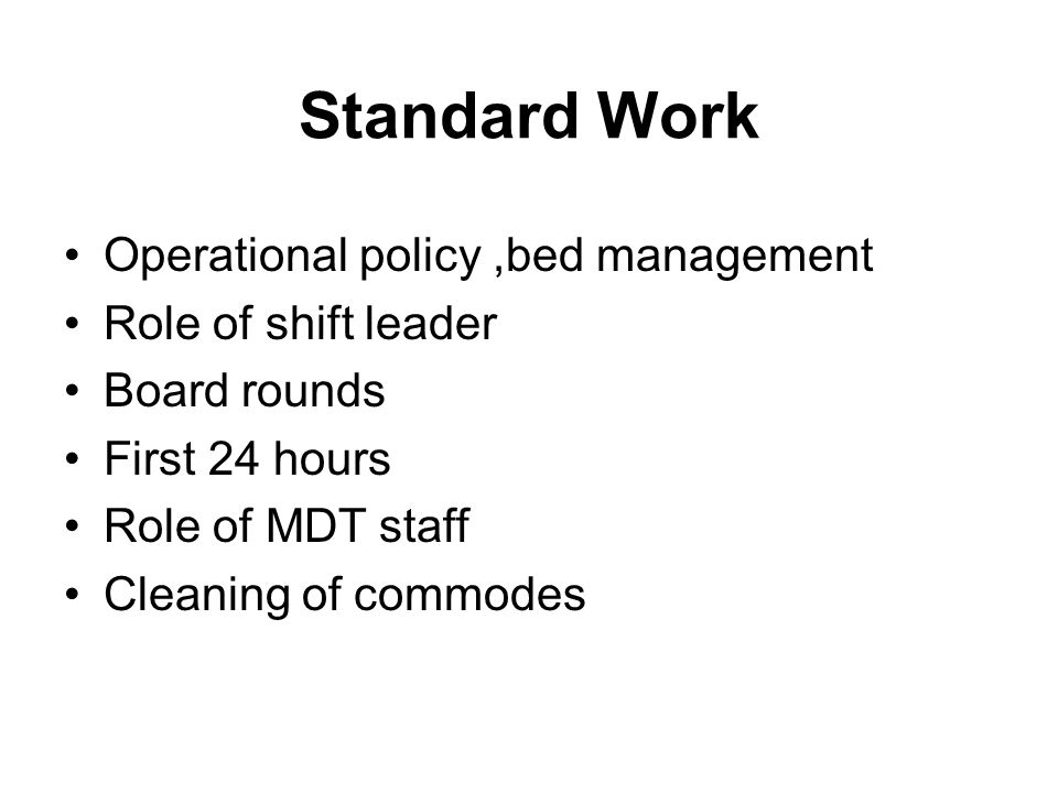 Standard Work Operational policy,bed management Role of shift leader Board rounds First 24 hours Role of MDT staff Cleaning of commodes