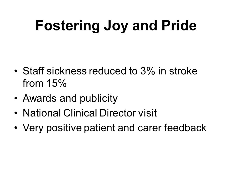 Fostering Joy and Pride Staff sickness reduced to 3% in stroke from 15% Awards and publicity National Clinical Director visit Very positive patient and carer feedback