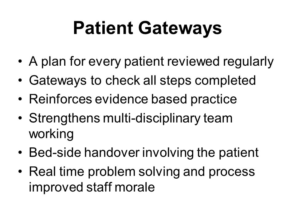 Patient Gateways A plan for every patient reviewed regularly Gateways to check all steps completed Reinforces evidence based practice Strengthens multi-disciplinary team working Bed-side handover involving the patient Real time problem solving and process improved staff morale