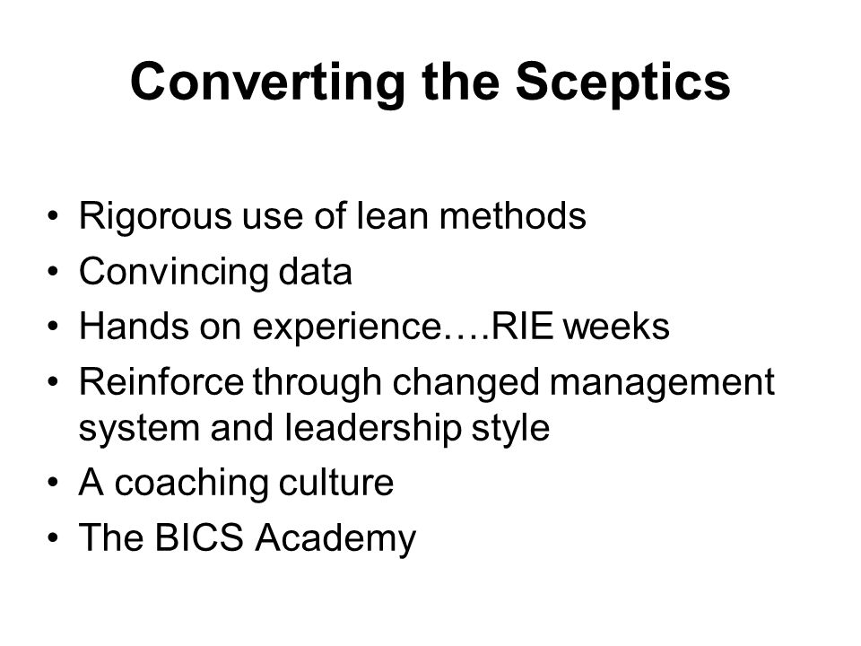 Converting the Sceptics Rigorous use of lean methods Convincing data Hands on experience….RIE weeks Reinforce through changed management system and leadership style A coaching culture The BICS Academy