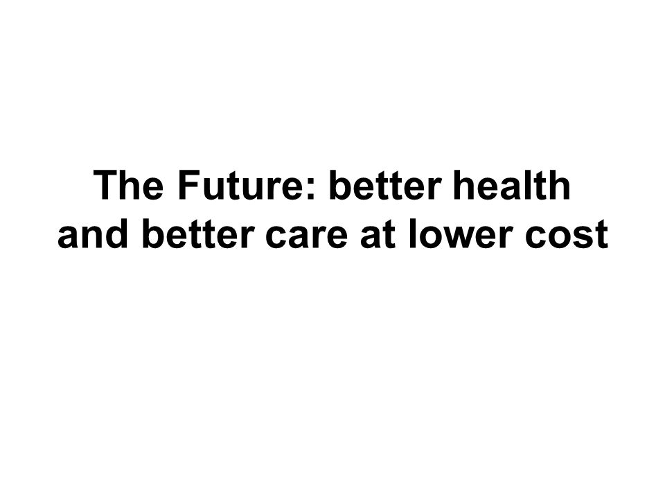 The Future: better health and better care at lower cost