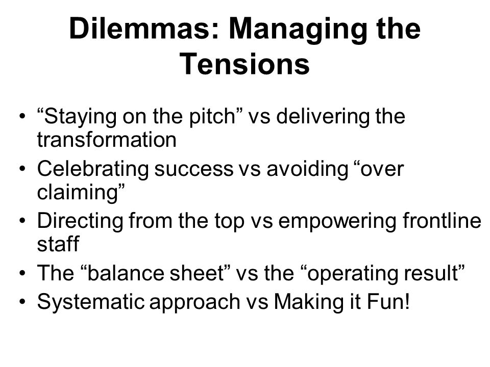 Dilemmas: Managing the Tensions Staying on the pitch vs delivering the transformation Celebrating success vs avoiding over claiming Directing from the top vs empowering frontline staff The balance sheet vs the operating result Systematic approach vs Making it Fun!