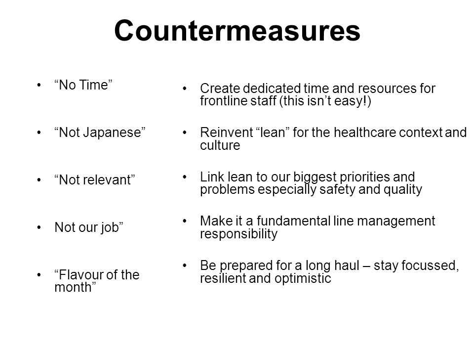 Countermeasures No Time Not Japanese Not relevant Not our job Flavour of the month Create dedicated time and resources for frontline staff (this isn't easy!) Reinvent lean for the healthcare context and culture Link lean to our biggest priorities and problems especially safety and quality Make it a fundamental line management responsibility Be prepared for a long haul – stay focussed, resilient and optimistic