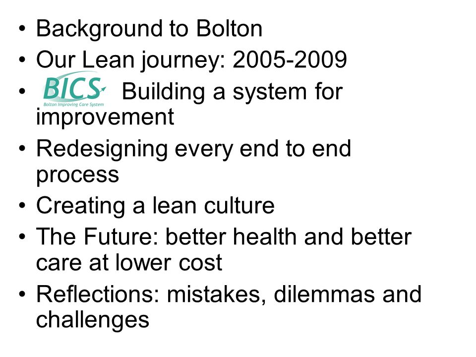 Background to Bolton Our Lean journey: 2005-2009 : Building a system for improvement Redesigning every end to end process Creating a lean culture The Future: better health and better care at lower cost Reflections: mistakes, dilemmas and challenges