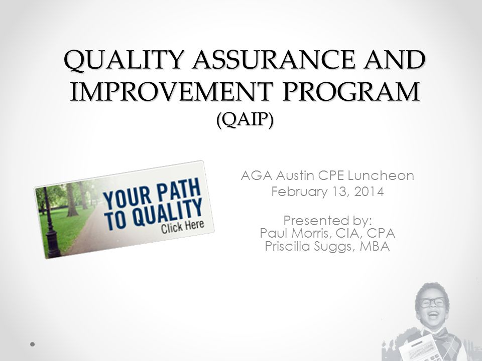 QUALITY ASSURANCE AND IMPROVEMENT PROGRAM (QAIP) AGA Austin CPE Luncheon February 13, 2014 Presented by: Paul Morris, CIA, CPA Priscilla Suggs, MBA