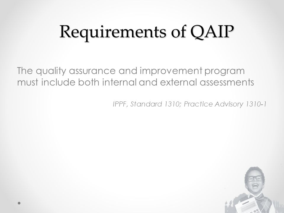 Requirements of QAIP The quality assurance and improvement program must include both internal and external assessments IPPF, Standard 1310; Practice Advisory 1310-1