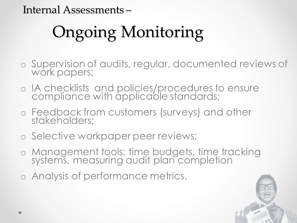 Internal Assessments – Ongoing Monitoring o Supervision of audits, regular, documented reviews of work papers; o IA checklists and policies/procedures to ensure compliance with applicable standards; o Feedback from customers (surveys) and other stakeholders; o Selective workpaper peer reviews; o Management tools: time budgets, time tracking systems, measuring audit plan completion o Analysis of performance metrics.