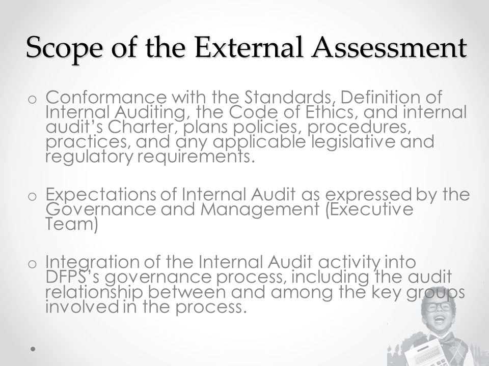 Scope of the External Assessment o Conformance with the Standards, Definition of Internal Auditing, the Code of Ethics, and internal audit's Charter, plans policies, procedures, practices, and any applicable legislative and regulatory requirements.