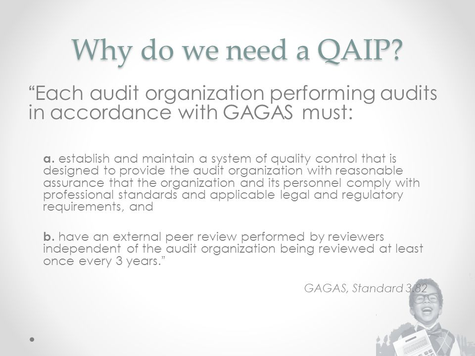 Why do we need a QAIP. Each audit organization performing audits in accordance with GAGAS must: a.