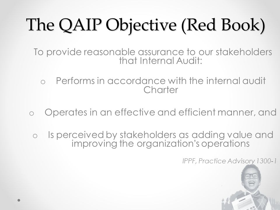 The QAIP Objective (Red Book) To provide reasonable assurance to our stakeholders that Internal Audit: o Performs in accordance with the internal audit Charter o Operates in an effective and efficient manner, and o Is perceived by stakeholders as adding value and improving the organization's operations IPPF, Practice Advisory 1300-1