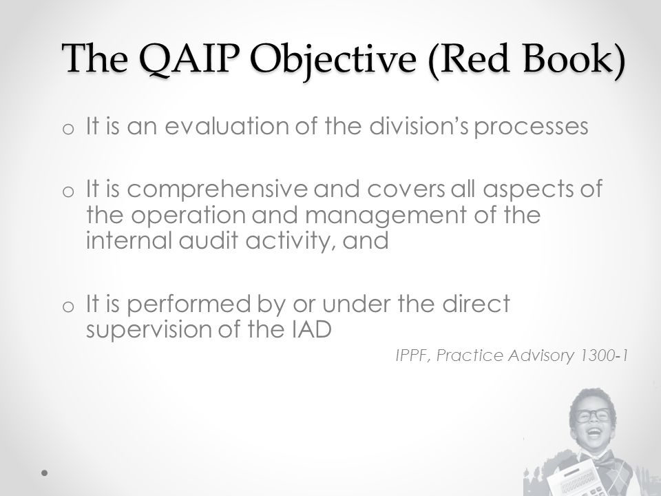 The QAIP Objective (Red Book) o It is an evaluation of the division's processes o It is comprehensive and covers all aspects of the operation and management of the internal audit activity, and o It is performed by or under the direct supervision of the IAD IPPF, Practice Advisory 1300-1