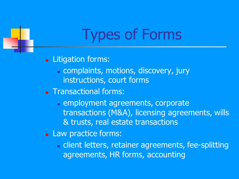 Forms You Should Know About: Transactional Form Books Warren s Forms of Agreement 8 volumes Topics covered include: business organizations, computer agreements, real estate, commercial loans, and intellectual property.