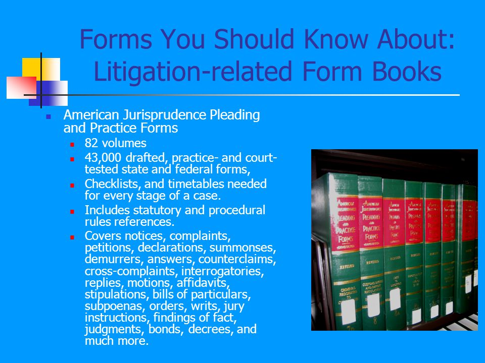 Forms You Should Know About: Litigation-related Form Books American Jurisprudence Pleading and Practice Forms 82 volumes 43,000 drafted, practice- and court- tested state and federal forms, Checklists, and timetables needed for every stage of a case.