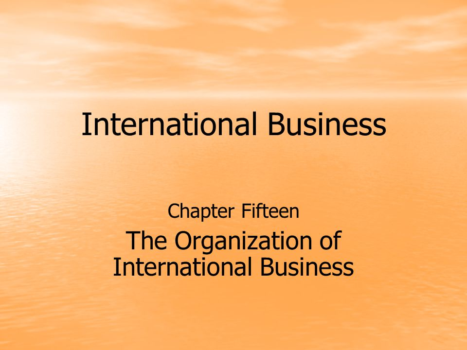 International Business Chapter Fifteen The Organization of International Business