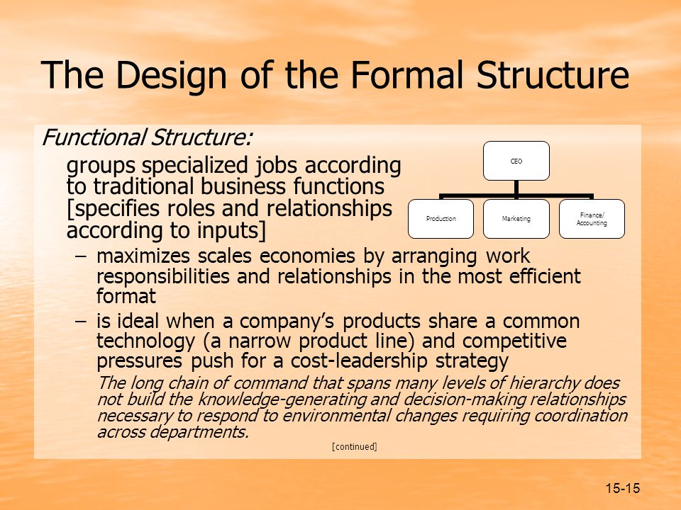 15-15 The Design of the Formal Structure Functional Structure: groups specialized jobs according to traditional business functions [specifies roles and relationships according to inputs] –maximizes scales economies by arranging work responsibilities and relationships in the most efficient format –is ideal when a company's products share a common technology (a narrow product line) and competitive pressures push for a cost-leadership strategy The long chain of command that spans many levels of hierarchy does not build the knowledge-generating and decision-making relationships necessary to respond to environmental changes requiring coordination across departments.