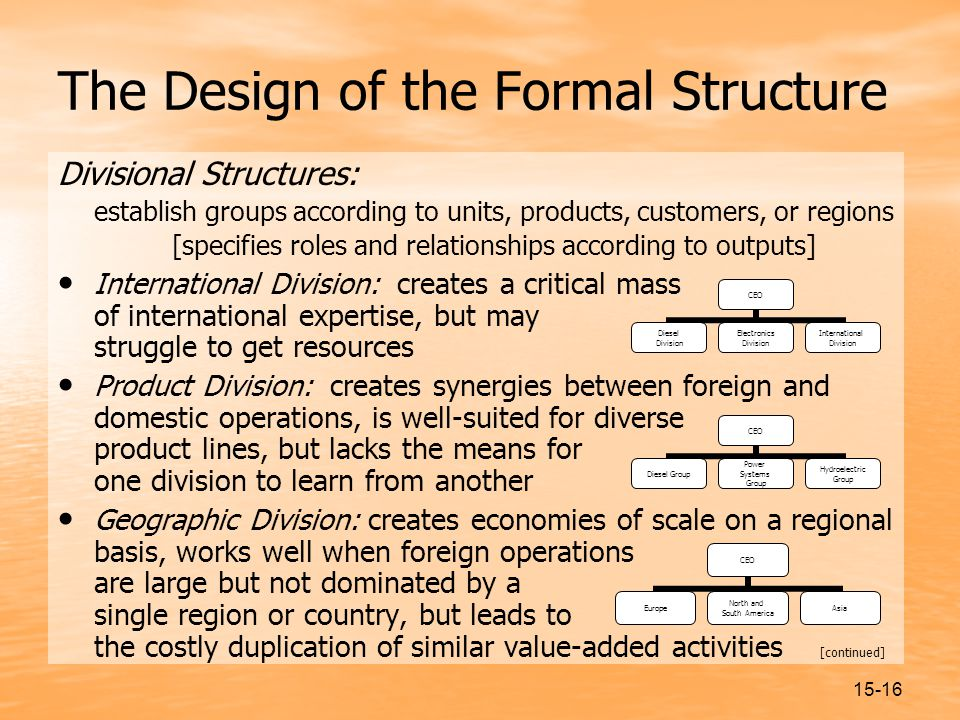 15-16 The Design of the Formal Structure Divisional Structures: establish groups according to units, products, customers, or regions [specifies roles and relationships according to outputs] International Division: creates a critical mass of international expertise, but may struggle to get resources Product Division: creates synergies between foreign and domestic operations, is well-suited for diverse product lines, but lacks the means for one division to learn from another Geographic Division: creates economies of scale on a regional basis, works well when foreign operations are large but not dominated by a single region or country, but leads to the costly duplication of similar value-added activities [continued] CEO Diesel Group Power Systems Group Hydroelectric Group CEO Europe North and South America Asia CEO Diesel Division Electronics Division International Division