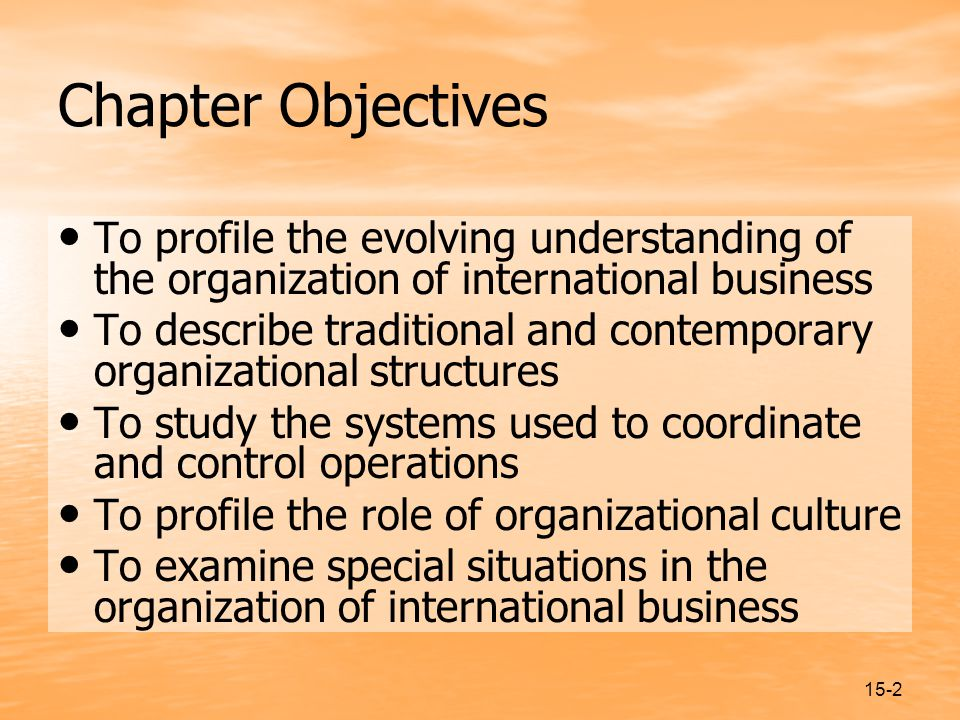 15-2 Chapter Objectives To profile the evolving understanding of the organization of international business To describe traditional and contemporary organizational structures To study the systems used to coordinate and control operations To profile the role of organizational culture To examine special situations in the organization of international business