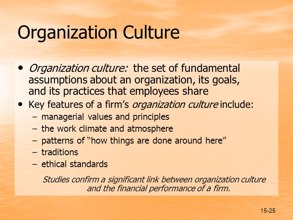 15-25 Organization Culture Organization culture: the set of fundamental assumptions about an organization, its goals, and its practices that employees share Key features of a firm's organization culture include: –managerial values and principles –the work climate and atmosphere –patterns of how things are done around here –traditions –ethical standards Studies confirm a significant link between organization culture and the financial performance of a firm.