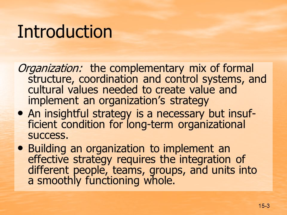 15-3 Introduction Organization: the complementary mix of formal structure, coordination and control systems, and cultural values needed to create value and implement an organization's strategy An insightful strategy is a necessary but insuf- ficient condition for long-term organizational success.