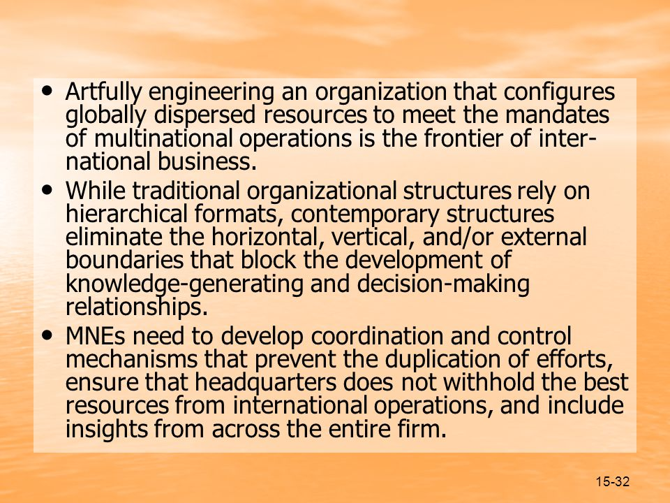 15-32 Artfully engineering an organization that configures globally dispersed resources to meet the mandates of multinational operations is the frontier of inter- national business.