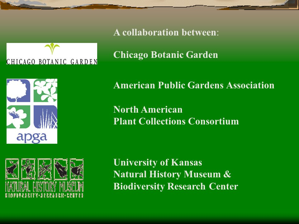 A collaboration between: Chicago Botanic Garden American Public Gardens Association North American Plant Collections Consortium University of Kansas Natural History Museum & Biodiversity Research Center