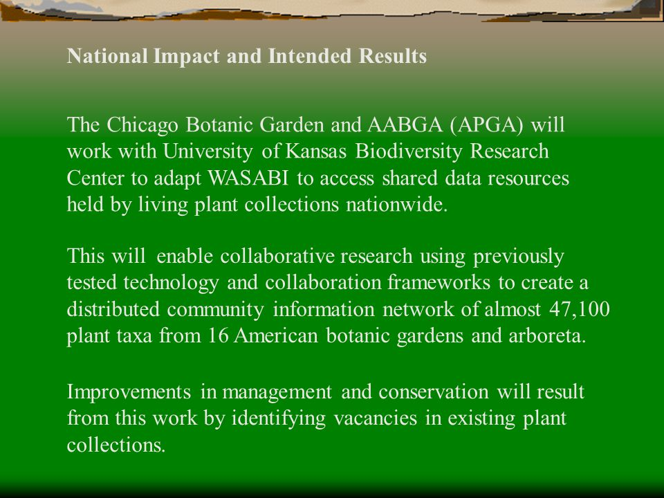 National Impact and Intended Results The Chicago Botanic Garden and AABGA (APGA) will work with University of Kansas Biodiversity Research Center to adapt WASABI to access shared data resources held by living plant collections nationwide.