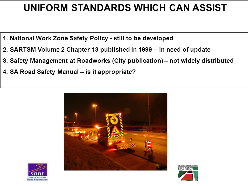 UNIFORM STANDARDS WHICH CAN ASSIST 1. National Work Zone Safety Policy - still to be developed 2.