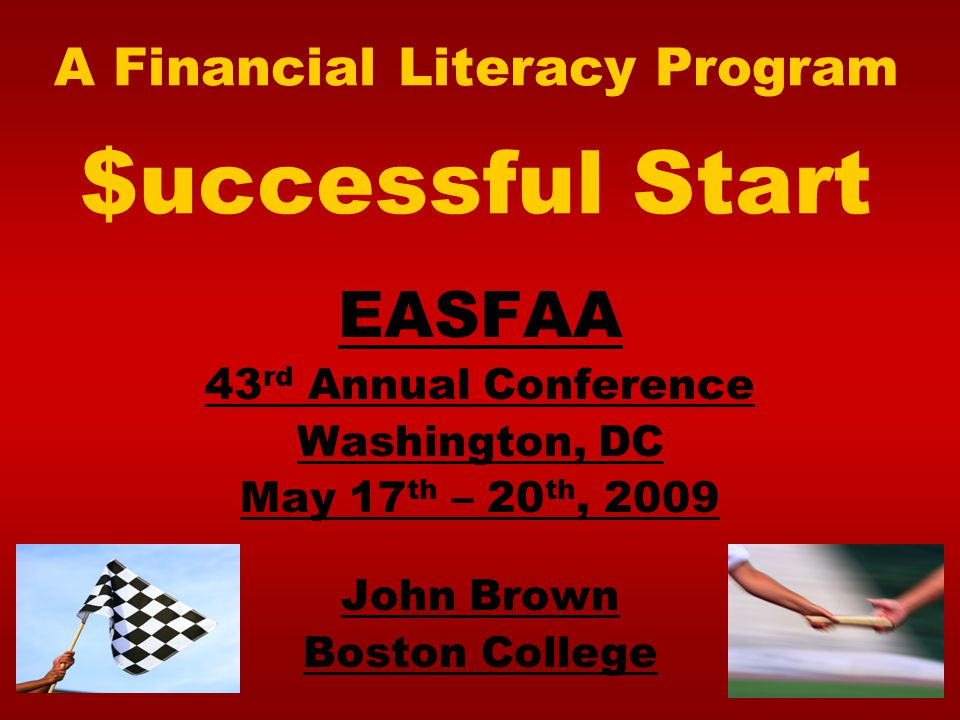 A Financial Literacy Program $uccessful Start EASFAA 43 rd Annual Conference Washington, DC May 17 th – 20 th, 2009 John Brown Boston College