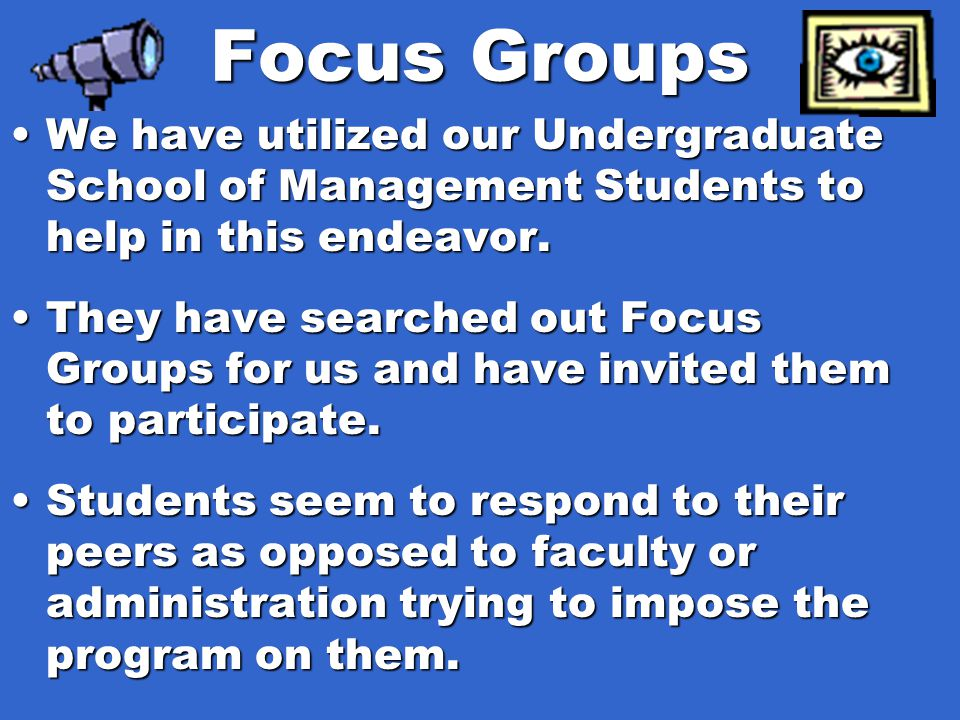 Focus Groups We have utilized our Undergraduate School of Management Students to help in this endeavor.We have utilized our Undergraduate School of Ma