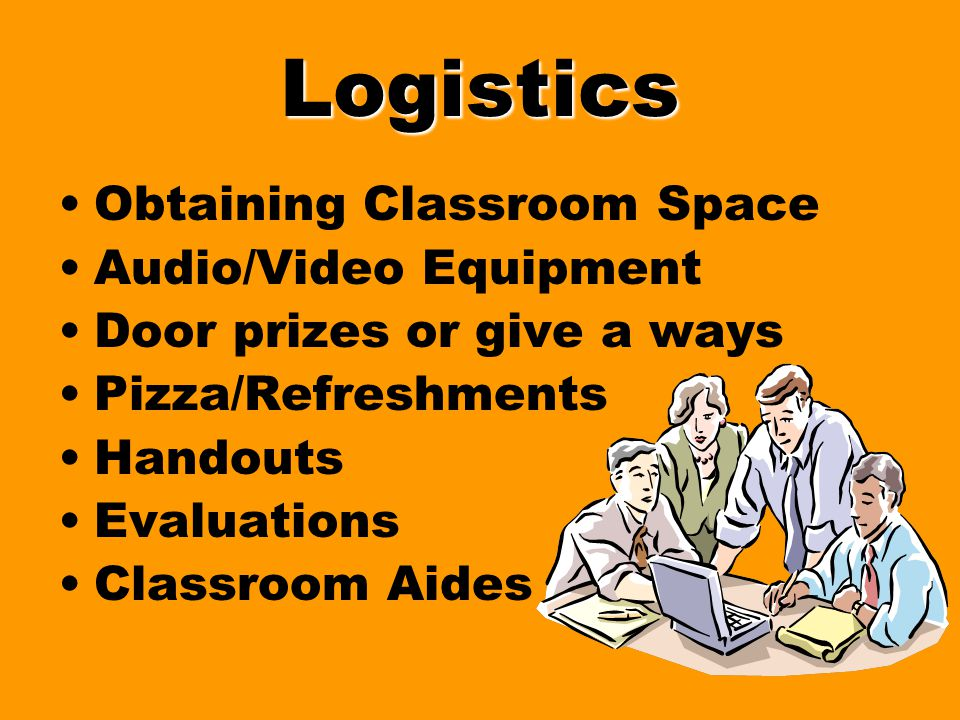 Logistics Obtaining Classroom Space Audio/Video Equipment Door prizes or give a ways Pizza/Refreshments Handouts Evaluations Classroom Aides