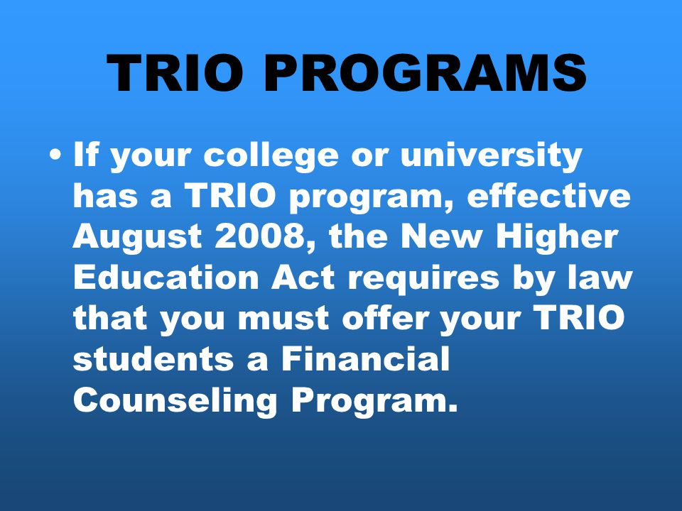 If your college or university has a TRIO program, effective August 2008, the New Higher Education Act requires by law that you must offer your TRIO students a Financial Counseling Program.