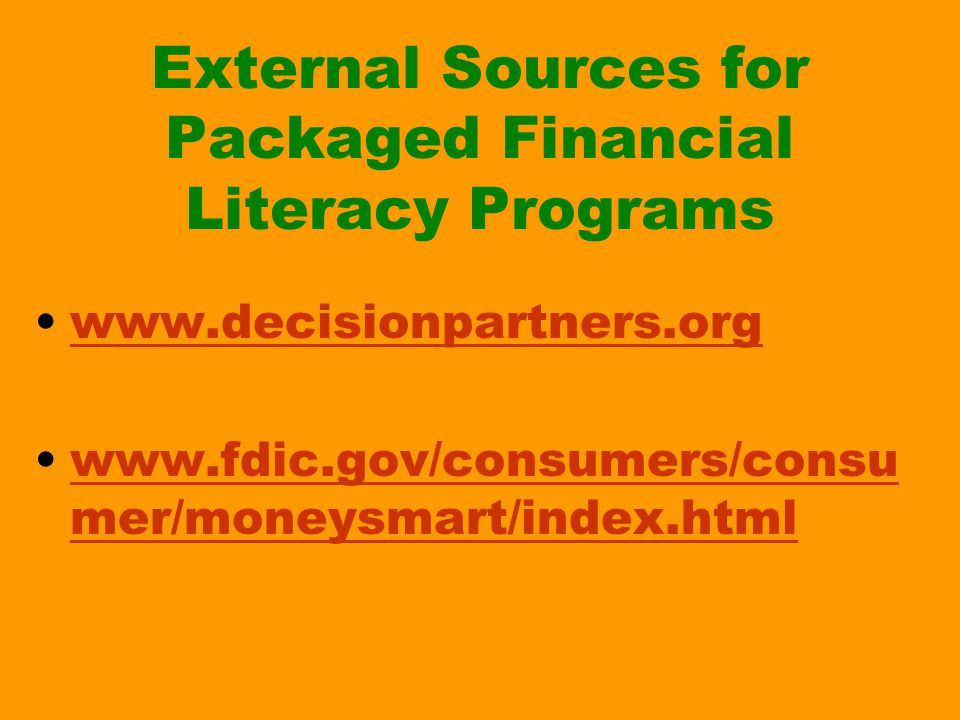 External Sources for Packaged Financial Literacy Programs www.decisionpartners.org www.fdic.gov/consumers/consu mer/moneysmart/index.htmlwww.fdic.gov/consumers/consu mer/