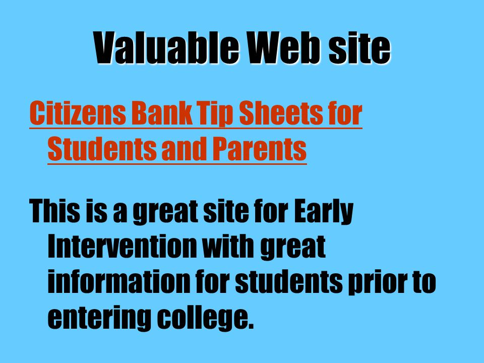 Valuable Web site Citizens Bank Tip Sheets for Students and Parents This is a great site for Early Intervention with great information for students prior to entering college.