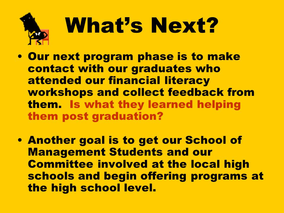 What's Next? Our next program phase is to make contact with our graduates who attended our financial literacy workshops and collect feedback from them