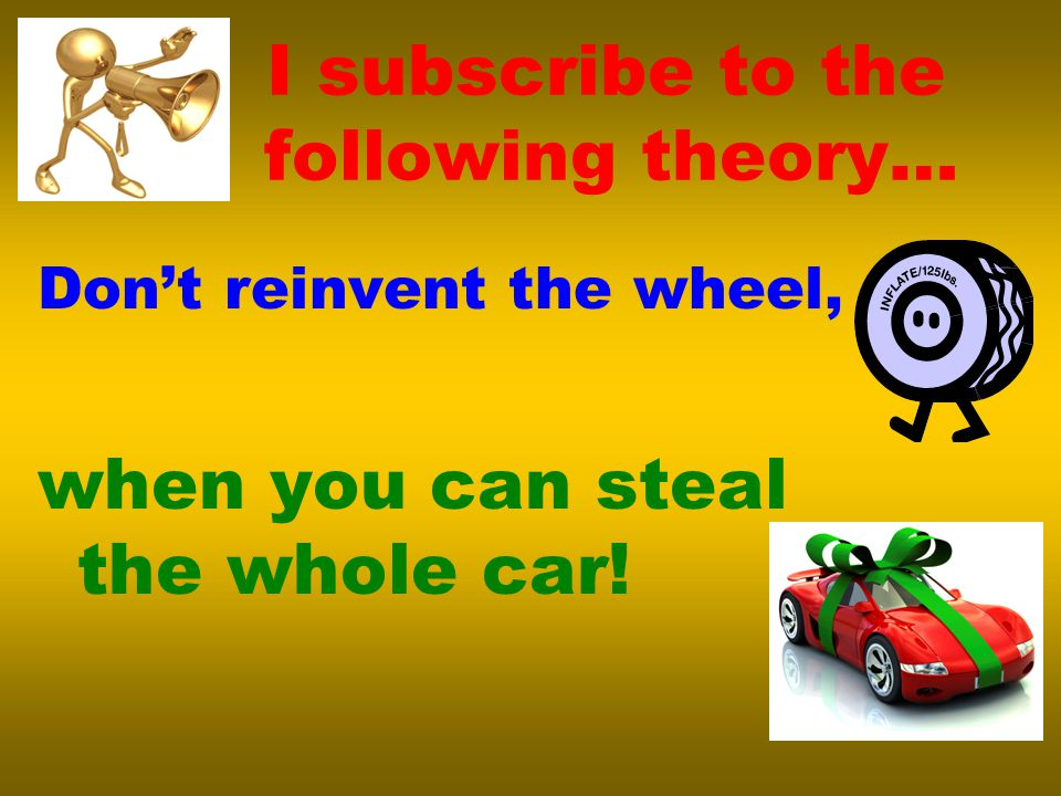I subscribe to the following theory… Don't reinvent the wheel, when you can steal the whole car!