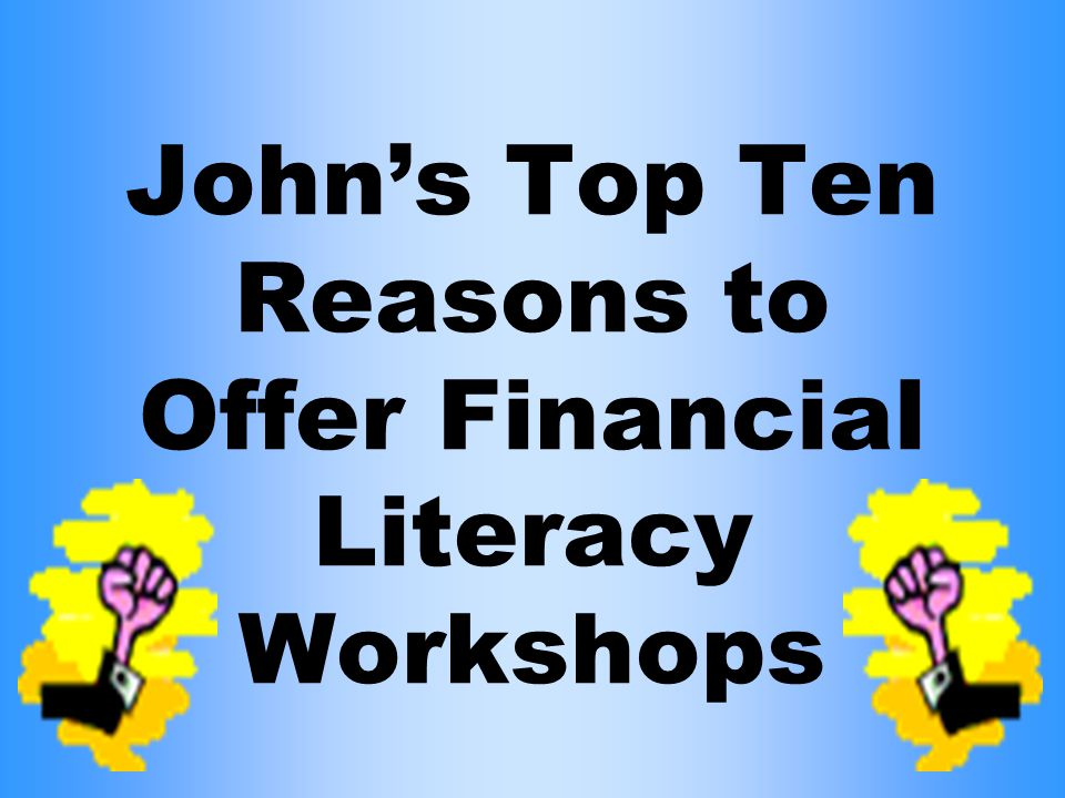 John's Top Ten Reasons to Offer Financial Literacy Workshops