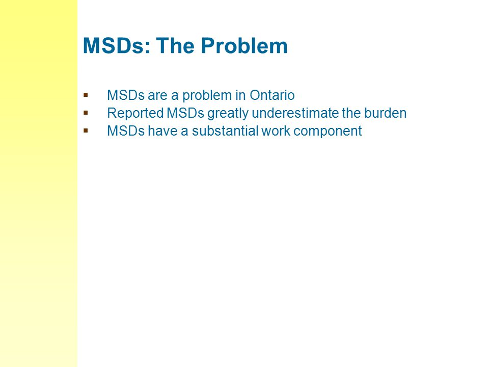 MSDs: The Problem  MSDs are a problem in Ontario  Reported MSDs greatly underestimate the burden  MSDs have a substantial work component