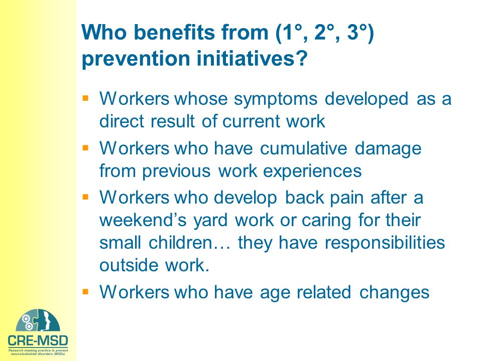 Who benefits from (1°, 2°, 3°) prevention initiatives?  Workers whose symptoms developed as a direct result of current work  Workers who have cumula